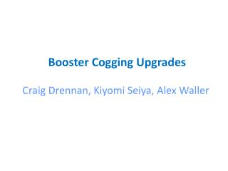 Booster Cogging  Upgrades Craig  Drennan ,  Kiyomi Seiya , Alex Waller