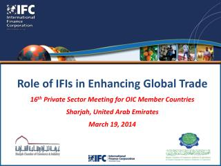 Role of IFIs in Enhancing Global Trade 16 th  Private Sector Meeting for OIC Member Countries