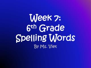 Week 7: 6 th  Grade Spelling Words