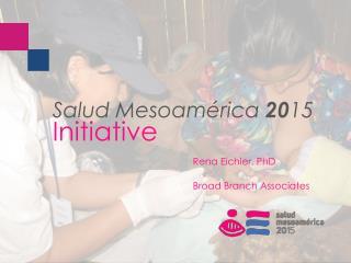 Salud Mesoamérica 20 15 Initiative Rena  Eichler , PhD Broad Branch Associates