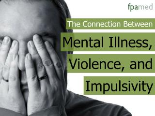 The Connection Between Mental Illness, Violence, and Impulsi