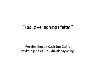 """""""Faglig veiledning i feltet """" Forelesning av Cathrine Dahle Psykologspesialist i klinisk psykologi"""