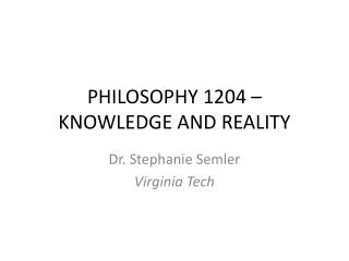 PHILOSOPHY 1204 – KNOWLEDGE AND REALITY
