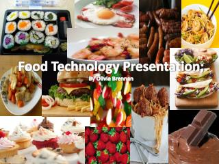 Food  T echnology  P resentation; By Olivia Brennan