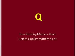 How Nothing Matters Much Unless Quality Matters a Lot
