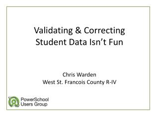 Validating & Correcting Student Data Isn't Fun Chris Warden West St. Francois County R-IV
