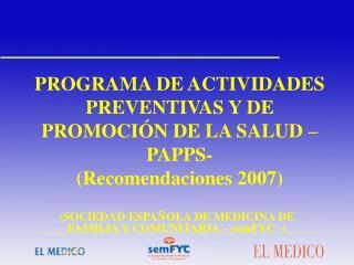 PROGRAMA DE ACTIVIDADES PREVENTIVAS Y DE PROMOCI N DE LA SALUD  PAPPS-  Recomendaciones 2007