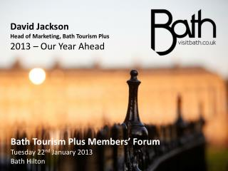 David Jackson Head of Marketing, Bath Tourism Plus 2013 – Our Year Ahead