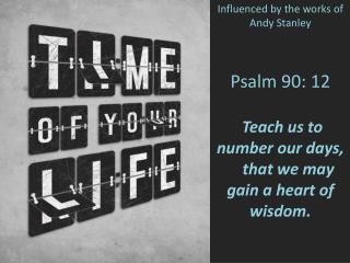 Psalm 90: 12 Teach us to number our days,     that we may gain a heart of wisdom.