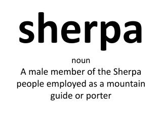 sherpa noun A male member of the Sherpa people employed as a mountain guide or porter