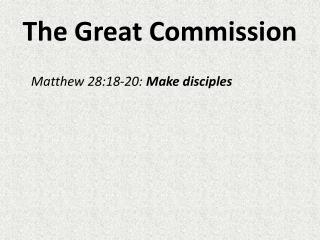 The Great Commission 	Matthew 28:18-20:  Make disciples