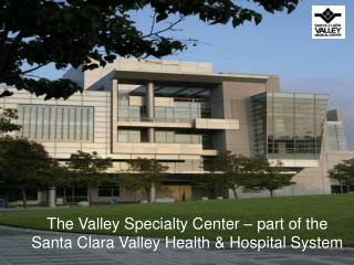 The Valley Specialty Center � part of the Santa Clara Valley Health & Hospital System