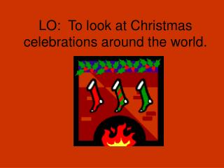 LO:  To look at Christmas celebrations around the world.