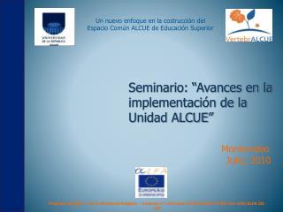 """Seminario: """"Avances en la            implementación de la Unidad ALCUE""""  Montevideo"""