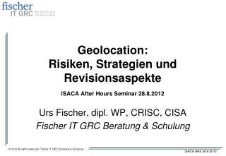 Geolocation : Risiken ,  Strategien  und  Revisionsaspekte ISACA After Hours Seminar 28.8.2012
