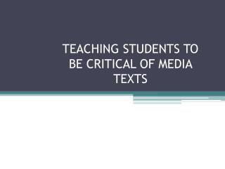 TEACHING STUDENTS TO BE CRITICAL OF MEDIA TEXTS