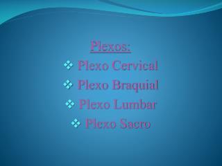 Plexos:   Plexo Cervical  Plexo Braquial  Plexo Lumbar  Plexo Sacro