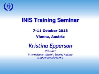 INIS Training Seminar 7-11 October 2013 Vienna, Austria Kristina Epperson INIS Unit