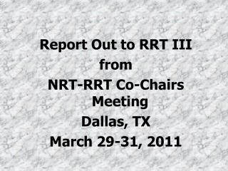 Report Out to RRT III  from NRT-RRT Co-Chairs Meeting Dallas, TX March 29-31, 2011