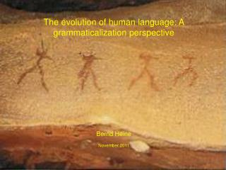 The evolution of human language: A  grammaticalization  perspective  Bernd Heine November 2011