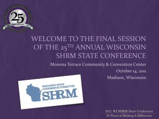 Welcome to the Final Session of the 25 th  annual Wisconsin SHRM State Conference