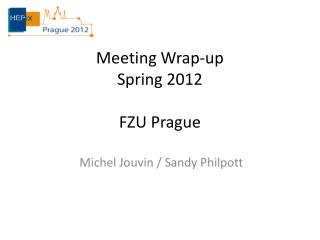 Meeting Wrap-up Spring 2012 FZU Prague