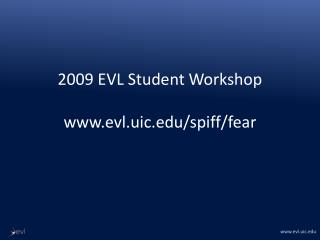 2009 EVL Student Workshop www.evl.uic.edu /spiff/fear