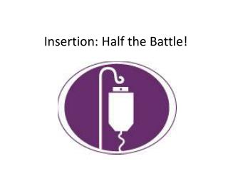 Insertion: Half the Battle!