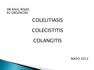 DR RAUL ROJAS  R2 URGENCIAS COLELITIASIS COLECISTITIS COLANGITIS MAYO 2012
