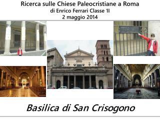 Ricerca sulle Chiese Paleocristiane a Roma  di Enrico Ferrari Classe 1I 2 maggio 2014