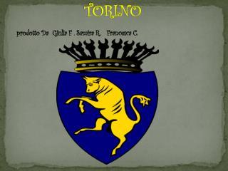 TORINO  prodotto Da  Giulia F .  Samira  R.   Francesca C.