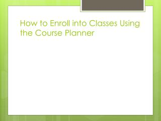 How to Enroll into Classes  U sing the Course  P lanner