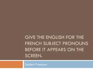 Give the  english  for the  french  subject pronouns before it appears on the screen.