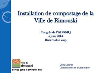 Installation de compostage de la Ville de Rimouski Congrès de l'ADGMQ 5 juin 2014 Rivière-du-Loup