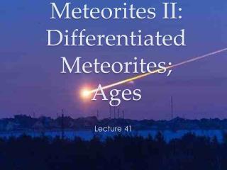 Meteorites II: Differentiated Meteorites; Ages