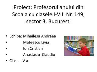 Proiect :  Profesorul anului  din  S coala cu  clasele  I-VIII Nr. 149, sector 3,  Bucure s ti