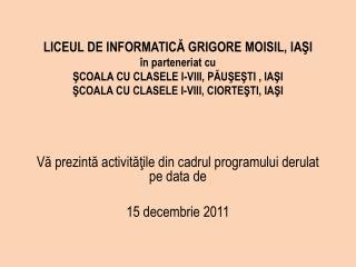 Vă prezintă activităţile din cadrul programului derulat pe data de 15 decembrie 2011