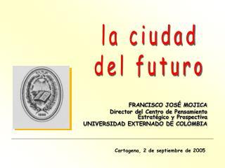 FRANCISCO JOS  MOJICA Director del Centro de Pensamiento Estrat gico y Prospectiva UNIVERSIDAD EXTERNADO DE COLOMBIA