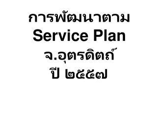 การพัฒนาตาม  Service  Plan  จ.อุตรดิตถ์ ปี  ๒๕๕๗