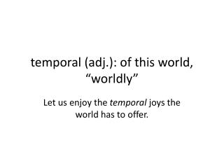 "temporal (adj.): of this world, ""worldly"""