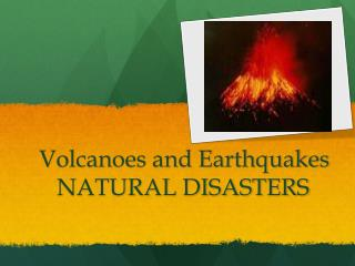Volcanoes and Earthquakes 	   NATURAL DISASTERS