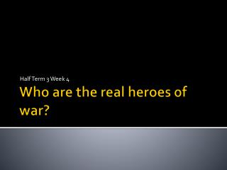 Who are the real heroes of war?