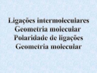 Ligações intermoleculares Geometria molecular  Polaridade de ligações Geometria molecular