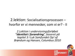 2.lektion:  Socialisationsprocessen – hvorfor er vi mennesker, som vi er? - II