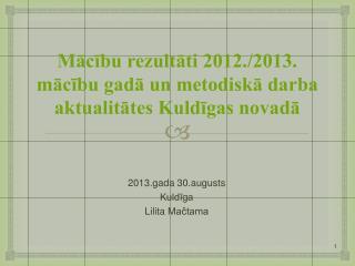 Mācību rezultāti 2012./2013. mācību gadā un metodiskā darba aktualitātes Kuldīgas novadā