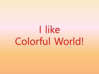 I like Colorful World!
