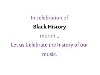 In celebration of  Black History  month ... Let us Celebrate the history of our music.