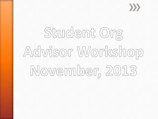 Student Org Advisor Workshop November, 2013