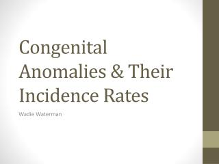 Congenital Anomalies &  T heir Incidence Rates