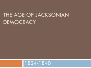 The Age of  Jacksonian  Democracy